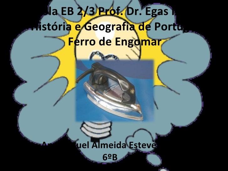 Escola EB 2/3 Prof. Dr. Egas Moniz História e Geografia de Portugal Ferro de Engomar Ana Miguel Almeida Esteves Nº3 6ºB 20...