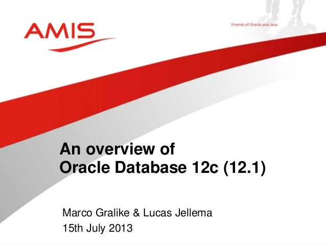 Marco Gralike & Lucas Jellema 15th July 2013 An overview of Oracle Database 12c (12.1)
