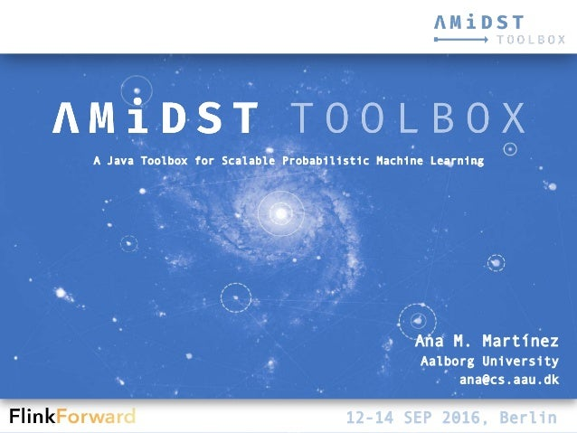AMIDST Toolbox – Flink Forward 1 A Java Toolbox for Scalable Probabilistic Machine Learning 12-14 SEP 2016, Berlin Ana M. ...