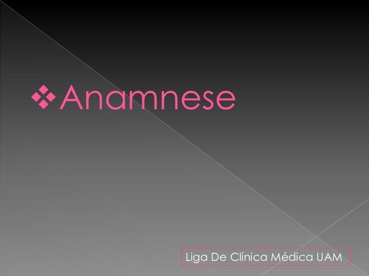 Anamnese      Liga De Clínica Médica UAM
