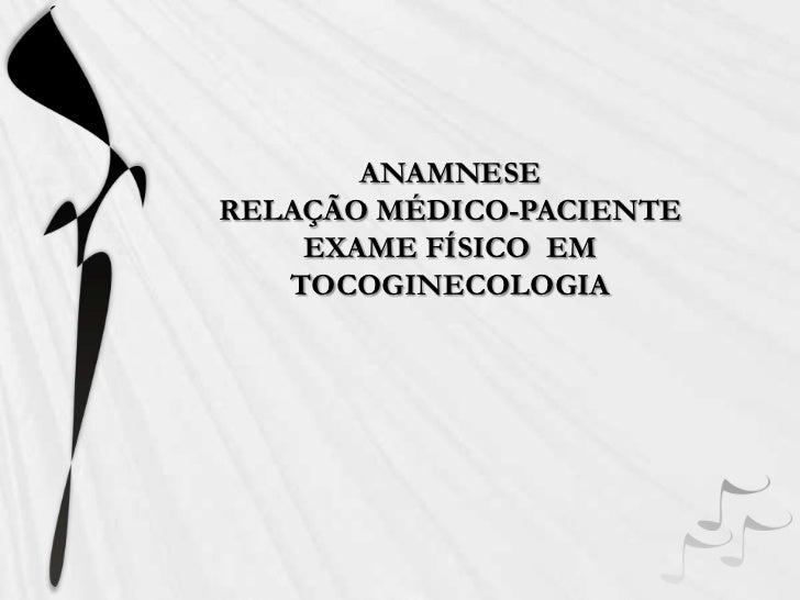 ANAMNESERELAÇÃO MÉDICO-PACIENTEEXAME FÍSICO  EM TOCOGINECOLOGIA<br />