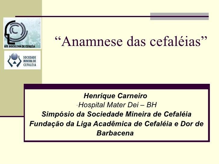 """ Anamnese das cefaléias""  <ul><li>Henrique Carneiro   </li></ul><ul><li>Hospital Mater Dei – BH </li></ul><ul><li>Simpósi..."