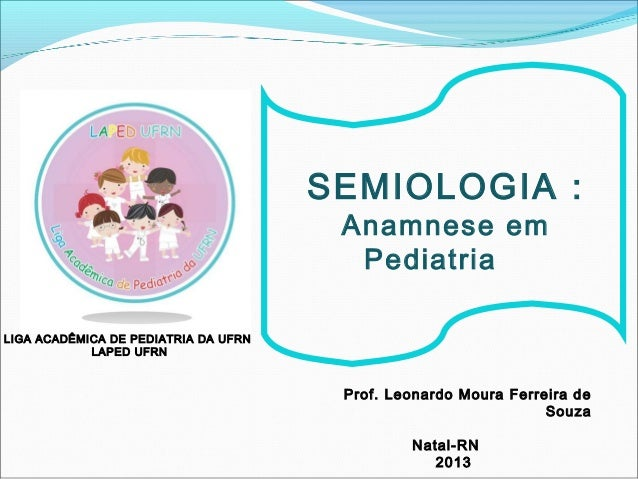 LIGA ACADÊMICA DE PEDIATRIA DA UFRN LAPED UFRN SEMIOLOGIA : Anamnese em Pediatria Prof. Leonardo Moura Ferreira de Souza N...