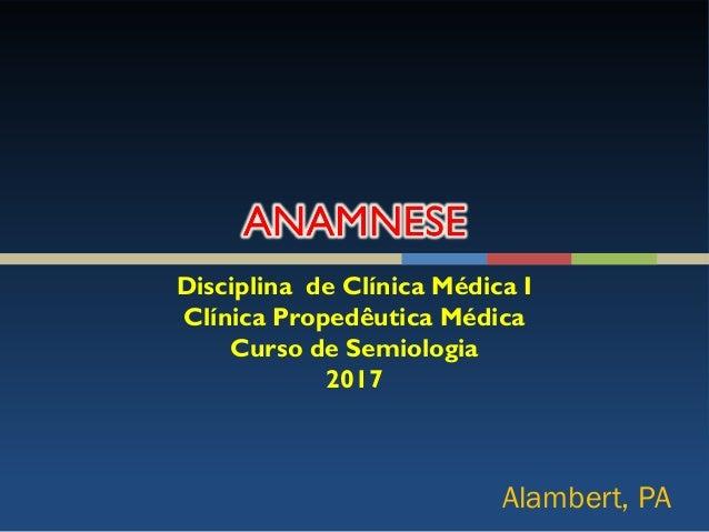 Disciplina de Clínica Médica I Clínica Propedêutica Médica Curso de Semiologia 2017 Alambert, PA