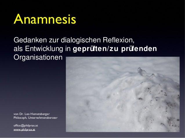 von Dr. Leo Hemetsberger Philosoph, Unternehmensberater office@philprax.at www.philprax.at Anamnesis Gedanken zur dialogis...
