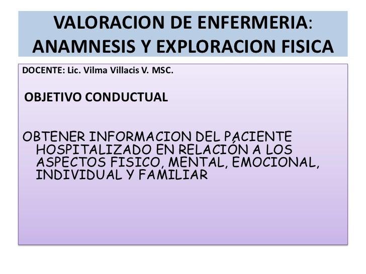 VALORACION DE ENFERMERIA: ANAMNESIS Y EXPLORACION FISICA<br />DOCENTE: Lic. Vilma VillacisV. MSC.<br /><br />OBJETIVO CON...