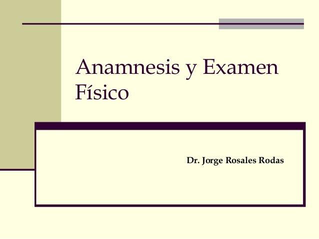Anamnesis y Examen  Físico  Dr. Jorge Rosales Rodas