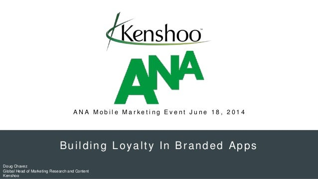 Building Loyalty In Branded Apps Doug Chavez Global Head of Marketing Research and Content Kenshoo A N A M o b i l e M a r...