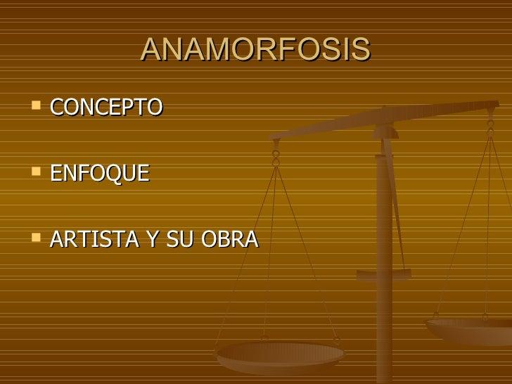 ANAMORFOSIS   CONCEPTO   ENFOQUE   ARTISTA Y SU OBRA