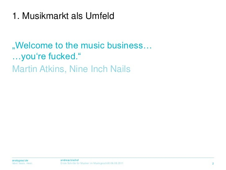 """""""Welcome to the music business……you're fucked.""""<br />Martin Atkins, Nine Inch Nails<br />1. MusikmarktalsUmfeld<br />2<br />"""