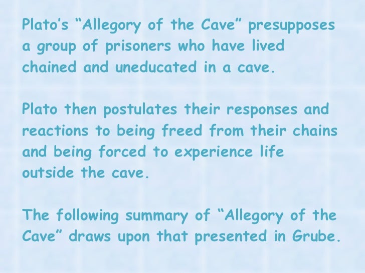 an analysis of platos allegory of the cave  allegory of the cave analysis the allegory of the cave is an allegory written by plato with the purpose to represent the way a philosopher gains knowledge this allegory is a fictional dialogue between socrates and glaucon, where socrates compares the issues appearance vs reality, education vs ignorance.