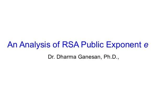 An Analysis of RSA Public Exponent e Dr. Dharma Ganesan, Ph.D.,