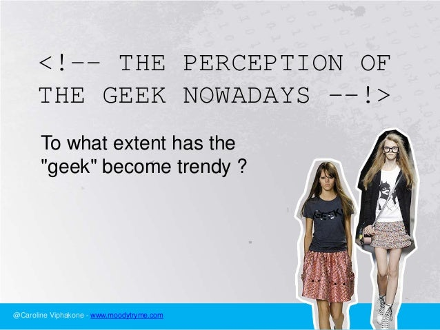 "<!-- THE PERCEPTION OF      THE GEEK NOWADAYS --!>       To what extent has the       ""geek"" become trendy ?@Caroline Viph..."