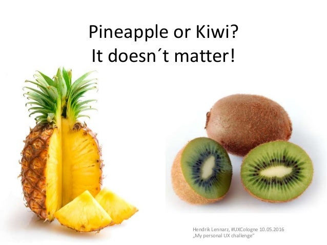 """Pineapple or Kiwi? It doesn´t matter! Hendrik Lennarz, #UXCologne 10.05.2016 """"My personal UX challenge"""""""