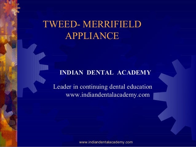 TWEED- MERRIFIELD APPLIANCE www.indiandentalacademy.com INDIAN DENTAL ACADEMY Leader in continuing dental education www.in...
