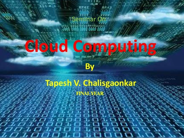 Cloud Computing Seminar On By Tapesh V. Chalisgaonkar FINALYEAR