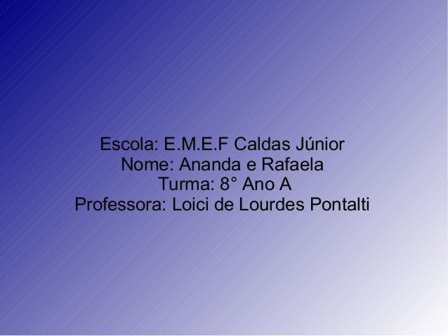Escola: E.M.E.F Caldas JúniorNome: Ananda e RafaelaTurma: 8° Ano AProfessora: Loici de Lourdes Pontalti