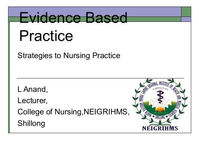 Evidence Based Practice Strategies to Nursing Practice L Anand, Lecturer, College of Nursing,NEIGRIHMS, Shillong