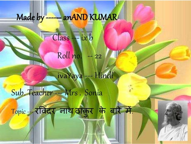 Made by ------ anAND KUMAR Sub. Teacher --- Mrs . Sonia Class --- ix b Roll no. -- 22 Topic --- रव िंदर नाथ ठाकु र के बारे...