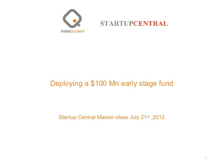Deploying a $100 Mn early stage fund  Startup Central Master-class July 21st ,2012                                        ...