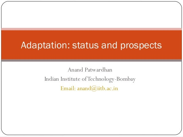 Anand Patwardhan Indian Institute ofTechnology-Bombay Email: anand@iitb.ac.in Adaptation: status and prospects