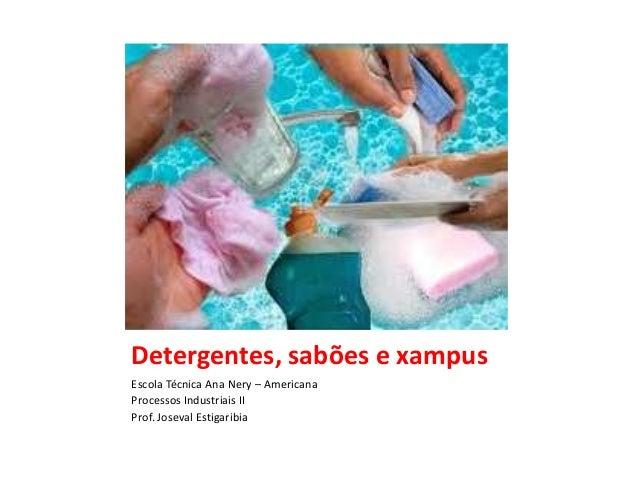 Detergentes, sabões e xampus Escola Técnica Ana Nery – Americana Processos Industriais II Prof. Joseval Estigaribia