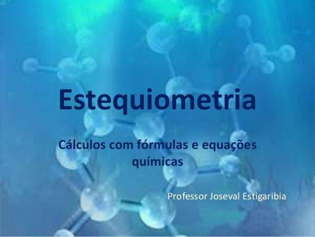 Estequiometria Cálculos com fórmulas e equações químicas Professor Joseval Estigaribia