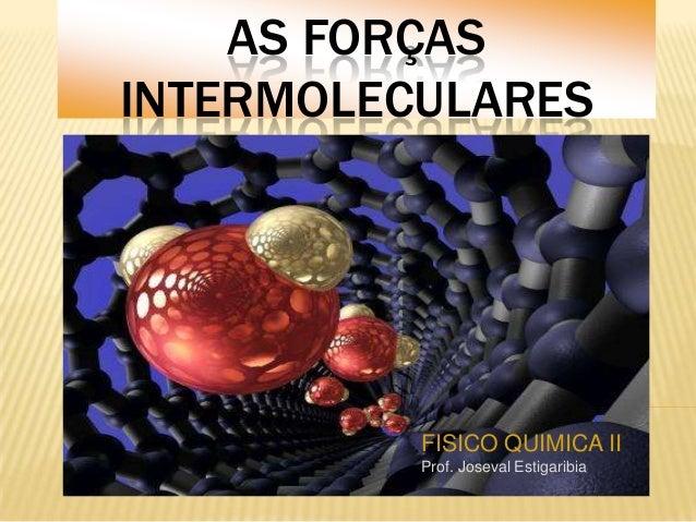 AS FORÇAS INTERMOLECULARES  FISICO QUIMICA II Prof. Joseval Estigaribia