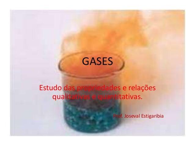 GASES Estudo das propriedades e relações qualitativas e quantitativas. Prof. Joseval Estigaribia