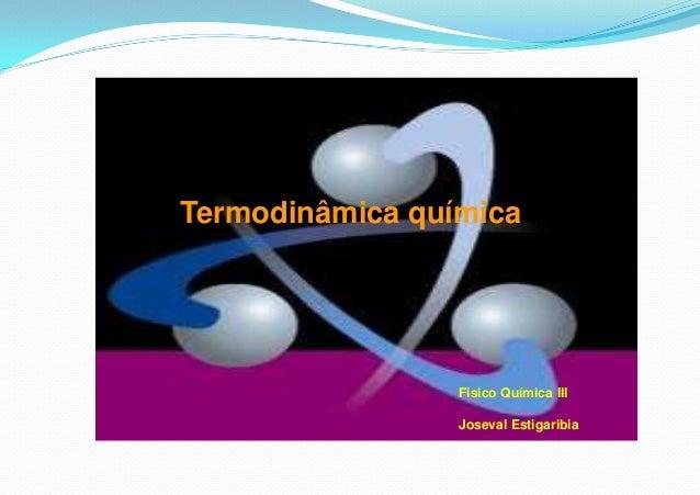 Termodinâmica química Fisico Química III Joseval Estigaribia