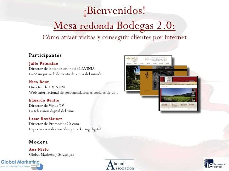 ¡Bienvenidos! Mesa  redonda  Bodegas 2.0: Cómo atraer visitas y conseguir clientes por Internet Participantes Julio Palomi...