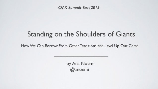 Standing on the Shoulders of Giants How We Can Borrow From Other Traditions and Level Up Our Game CMX Summit East 2015 ___...