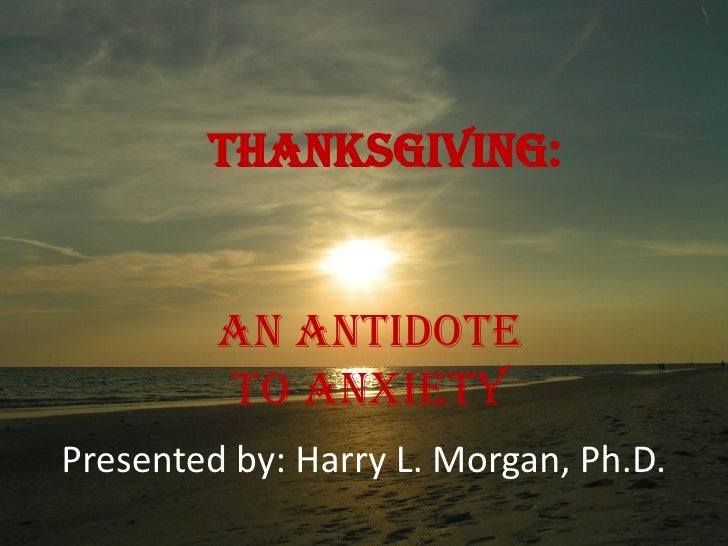 Thanksgiving:                       Matthew 6:19-34          An Antidote Philippians 4:3-14           to Anxiety Presented...