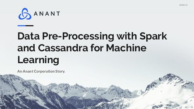 Version 1.0 Data Pre-Processing with Spark and Cassandra for Machine Learning An Anant Corporation Story.