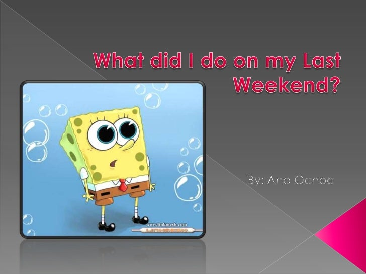 What did I do on my Last Weekend?<br />By: Ana Ochoa<br />
