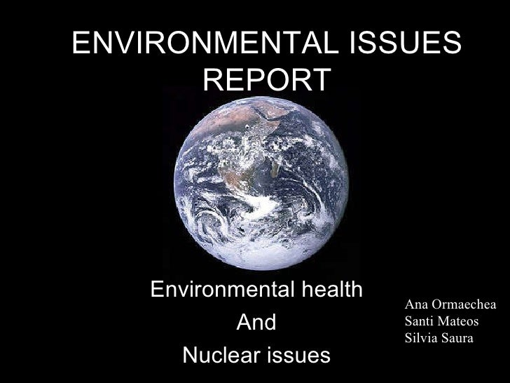 ENVIRONMENTAL ISSUES REPORT Environmental health And Nuclear issues Ana Ormaechea Santi Mateos Silvia Saura