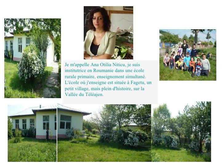 Je mappelle Ana Otilia Niticu, je suisinstitutrice en Roumanie dans une écolerurale primaire, enseignement simultané.Lécol...