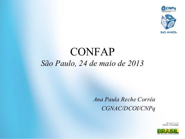 Mi ni st ér i o daCiência e TecnologiaCONFAPSão Paulo, 24 de maio de 2013Ana Paula Reche CorrêaCGNAC/DCOI/CNPq