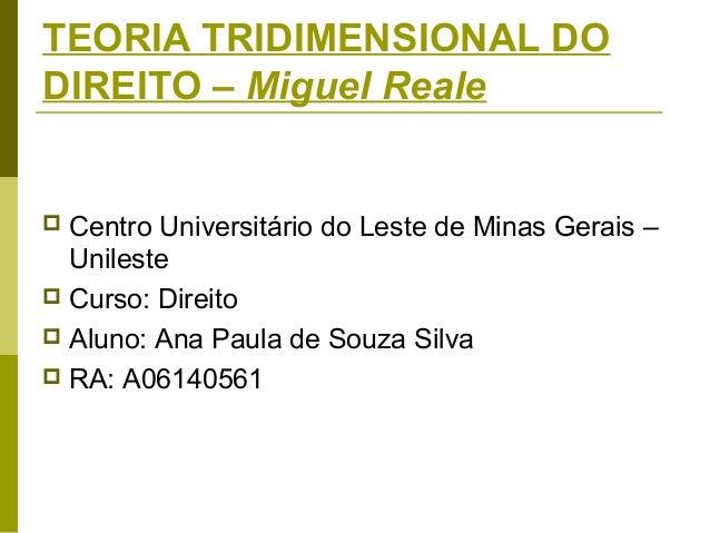 TEORIA TRIDIMENSIONAL DO DIREITO – Miguel Reale  Centro Universitário do Leste de Minas Gerais – Unileste  Curso: Direito...