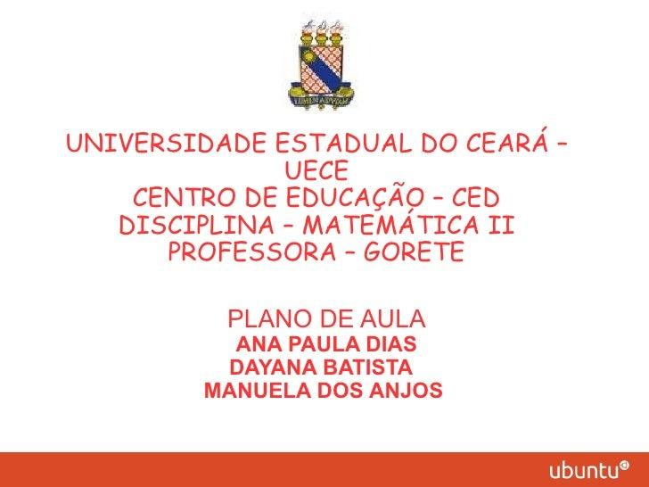 UNIVERSIDADE ESTADUAL DO CEARÁ –              UECE    CENTRO DE EDUCAÇÃO – CED   DISCIPLINA – MATEMÁTICA II      PROFESSOR...