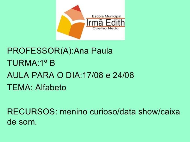 PROFESSOR(A):Ana Paula TURMA:1º B AULA PARA O DIA:17/08 e 24/08 TEMA: Alfabeto  RECURSOS: menino curioso/data show/caixa d...