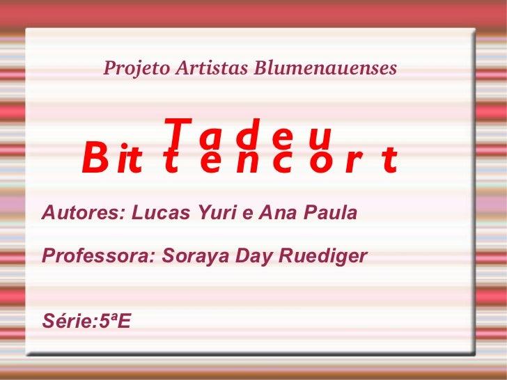 Projeto Artistas Blumenauenses  <ul><li>Tadeu Bittencort   </li></ul><ul><li>Autores: Lucas Yuri e Ana Paula  </li></ul><u...