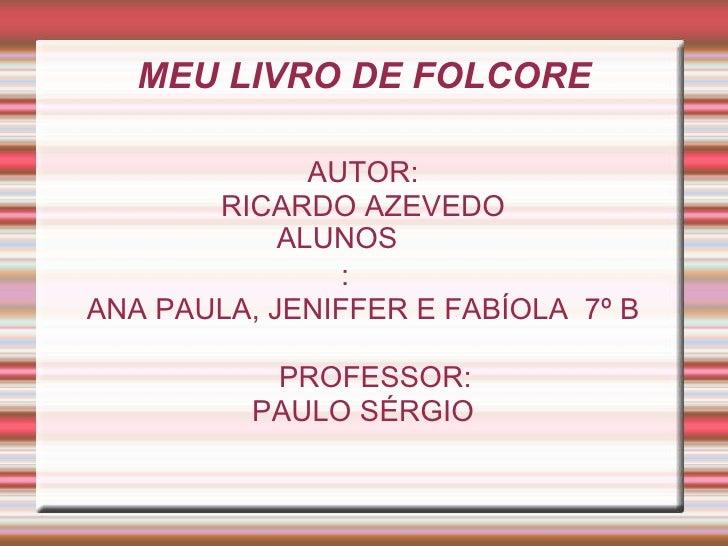 MEU LIVRO DE FOLCORE AUTOR: RICARDO AZEVEDO ANA PAULA, JENIFFER E FABÍOLA  7º B PROFESSOR: PAULO SÉRGIO ALUNOS: