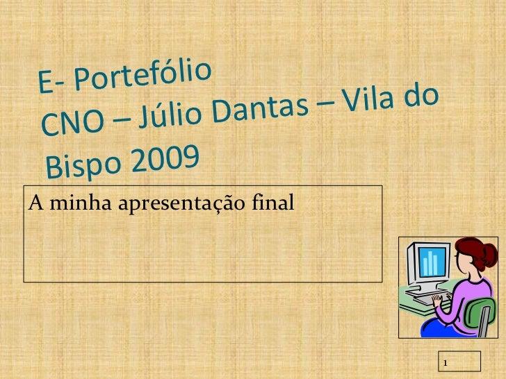 E- Portefólio            lio Dantas – Vila do CN O – J ú Bis po 2009 A minha apresentação final                           ...