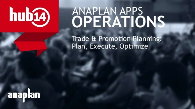 © 2014 Anaplan, Inc. All Rights Reserved. Anaplan Confidential Information ANAPLAN APPS OPERATIONS Trade & Promotion Plann...