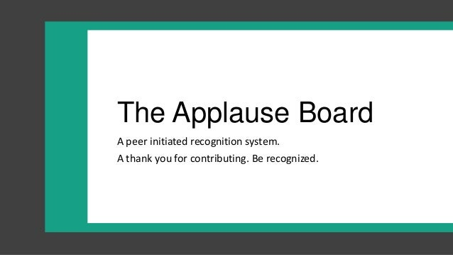 The Applause BoardA peer initiated recognition system.A thank you for contributing. Be recognized.