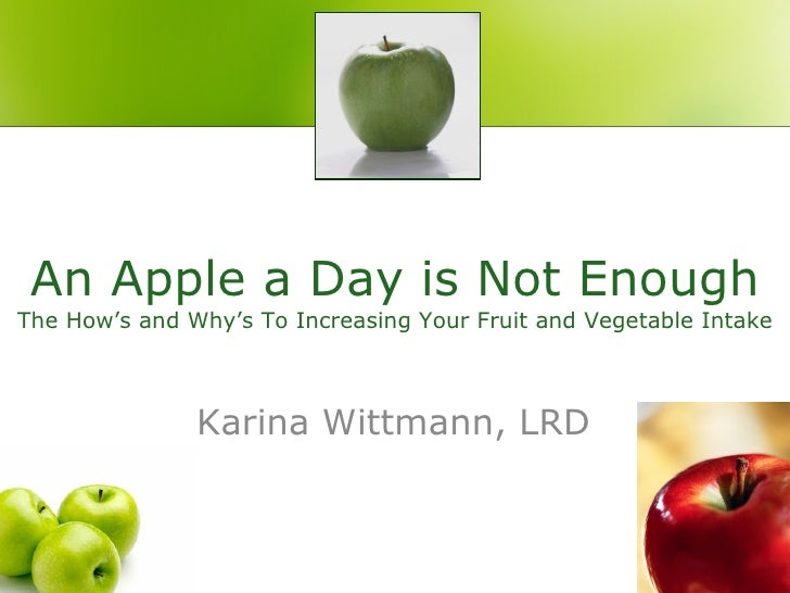An Apple a Day is Not Enough The How's and Why's To Increasing Your Fruit and Vegetable Intake Karina Wittmann, LRD
