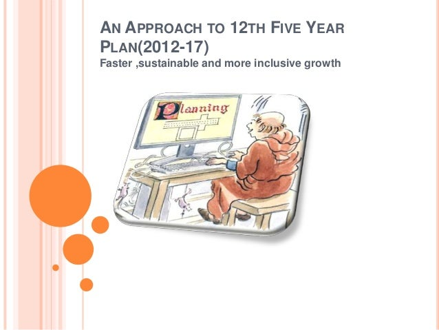 AN APPROACH TO 12TH FIVE YEAR PLAN(2012-17) Faster ,sustainable and more inclusive growth