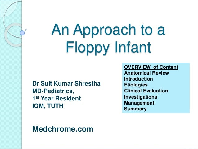 An Approach to a Floppy Infant Dr Suit Kumar Shrestha MD-Pediatrics, 1st Year Resident IOM, TUTH Medchrome.com OVERVIEW of...