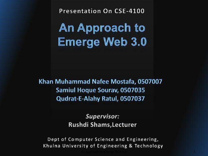 Presentation On CSE-4100<br />An Approach to <br />Emerge Web 3.0<br />Khan Muhammad NafeeMostafa, 0507007<br />SamiulHoqu...